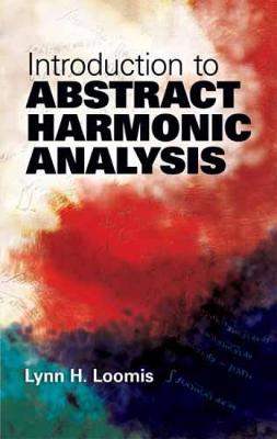Introduction to Abstract Harmonic Analysis by Lynn H. Loomis
