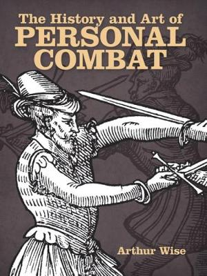 The History and Art of Personal Combat by Arthur Wise