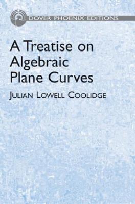 Treatise on Alegbraic Plane Curves by Julian Lowell Coolidge