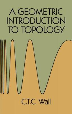 A Geometric Introduction to Topology by C. T. C. Wall