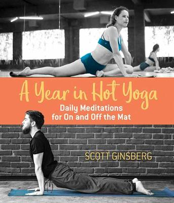 A Year in Hot Yoga Daily Meditations for On and Off the Mat by Scott Ginsberg