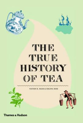The True History of Tea by Victor H. Mair, Erling Hoh