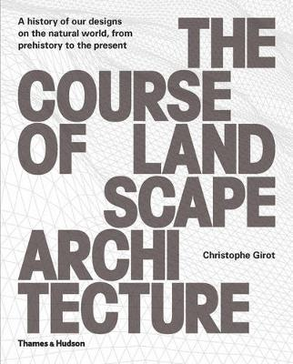 Course of Landscape Architecture A History of our Designs on the Natural World, from Prehistory to the Present by Christophe Girot, Philip Ursprung
