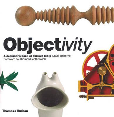 Objectivity: A Designer's Book of Curious Tools by David Usborne, Thomas Heatherwick