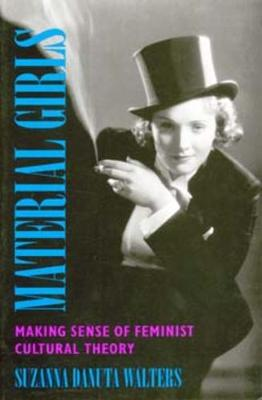 Material Girls Making Sense of Feminist Cultural Theory by Suzanna Danuta Walters