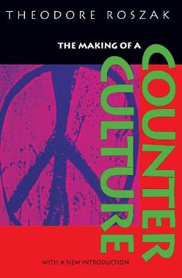 The Making of a Counter Culture Reflections on the Technocratic Society and Its Youthful Opposition by Theodore Roszak
