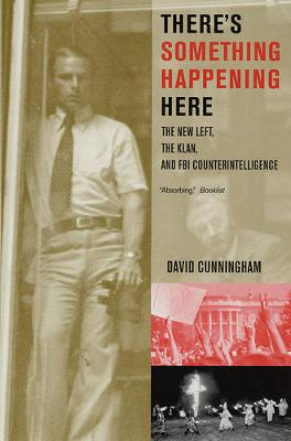 There's Something Happening Here The New Left, the Klan, and FBI Counterintelligence by David Cunningham