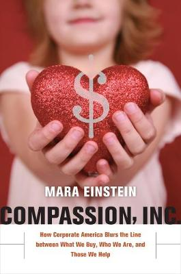 Compassion, Inc. How Corporate America Blurs the Line between What We Buy, Who We Are, and Those We Help by Mara Einstein