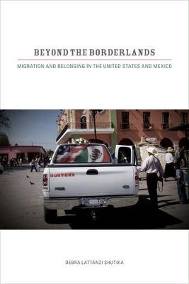 Beyond the Borderlands Migration and Belonging in the United States and Mexico by Debra Lattanzi Shutika