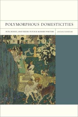 Polymorphous Domesticities Pets, Bodies, and Desire in Four Modern Writers by Juliana Schiesari