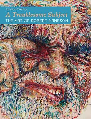 A Troublesome Subject The Art of Robert Arneson by Jonathan Fineberg
