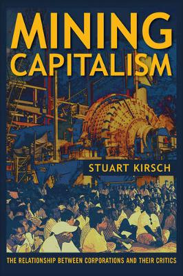 Mining Capitalism The Relationship between Corporations and Their Critics by Stuart Kirsch