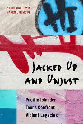 Jacked Up and Unjust Pacific Islander Teens Confront Violent Legacies by Katherine Irwin, Karen Umemoto