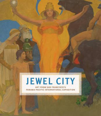 Jewel City Art from San Francisco's Panama-Pacific International Exposition by Emma Acker, Laura Ackley, Heidi Applegate