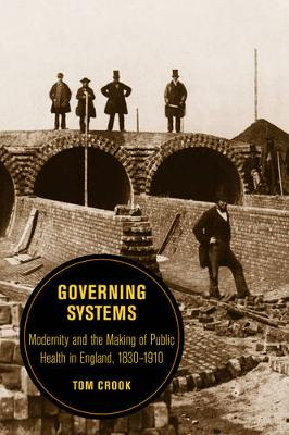Governing Systems Modernity and the Making of Public Health in England, 1830? 1910 by Tom Crook
