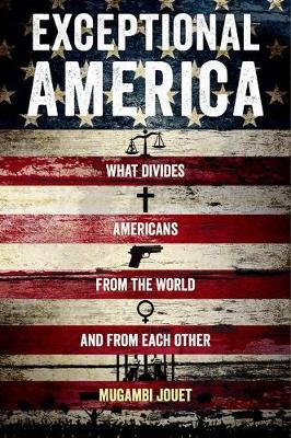 Exceptional America What Divides Americans from the World and from Each Other by Mugambi Jouet