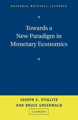 Towards a New Paradigm in Monetary Economics by Joseph E. Stiglitz, Bruce C. N. Greenwald