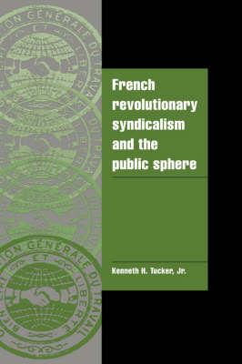 French Revolutionary Syndicalism and the Public Sphere by Kenneth H. (Mount Holyoke College, Massachusetts) Tucker