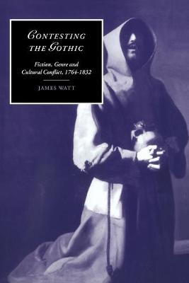 Contesting the Gothic Fiction, Genre and Cultural Conflict, 1764-1832 by James Watt