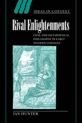 Rival Enlightenments Civil and Metaphysical Philosophy in Early Modern Germany by Ian Hunter