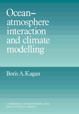 Ocean Atmosphere Interaction and Climate Modeling by Boris A. (P. P. Shirshov Institute of Oceanology, Moscow) Kagan