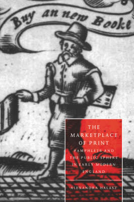 The Marketplace of Print Pamphlets and the Public Sphere in Early Modern England by Alexandra (Dartmouth College, New Hampshire) Halasz