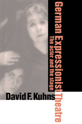 German Expressionist Theatre The Actor and the Stage by David F. (Geneva College, Pennsylvania) Kuhns