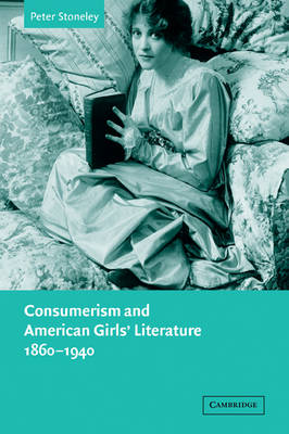 Consumerism and American Girls' Literature, 1860-1940 by Peter (Queen's University Belfast) Stoneley