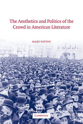 The Aesthetics and Politics of the Crowd in American Literature by Mary (Concordia University, Montreal) Esteve