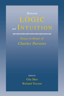 Between Logic and Intuition Essays in Honor of Charles Parsons by Gila Sher