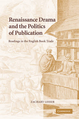 Renaissance Drama and the Politics of Publication Readings in the English Book Trade by Zachary (Assistant Professor, University of Illinois, Urbana-Champaign) Lesser