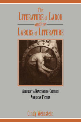 The Literature of Labor and the Labors of Literature Allegory in Nineteenth-Century American Fiction by Cindy (California Institute of Technology) Weinstein