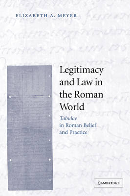 Legitimacy and Law in the Roman World Tabulae in Roman Belief and Practice by Elizabeth A. (University of Virginia) Meyer