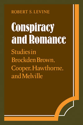 Conspiracy and Romance Studies in Brockden Brown, Cooper, Hawthorne, and Melville by Robert S. Levine
