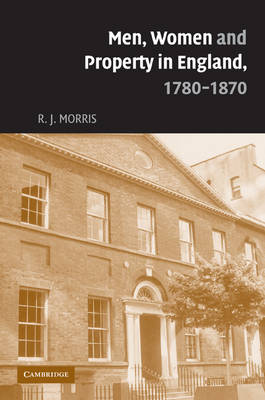 Men, Women and Property in England, 1780-1870 A Social and Economic History of Family Strategies amongst the Leeds Middle Class by R. J. (University of Edinburgh) Morris