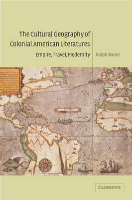 The Cultural Geography of Colonial American Literatures Empire, Travel, Modernity by Ralph (University of Maryland, College Park) Bauer