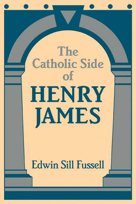 The Catholic Side of Henry James by Edwin Sill Fussell