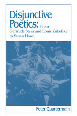 Disjunctive Poetics From Gertrude Stein and Louis Zukofsky to Susan Howe by Peter Quartermain