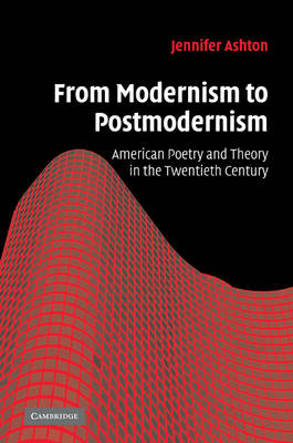 From Modernism to Postmodernism American Poetry and Theory in the Twentieth Century by Jennifer Ashton