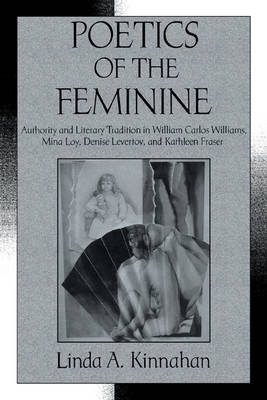 Poetics of the Feminine Authority and Literary Tradition in William Carlos Williams, Mina Loy, Denise Levertov, and Kathleen Fraser by Linda A. Kinnahan