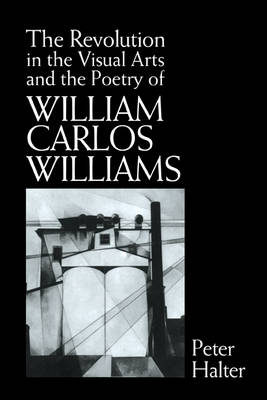 The Revolution in the Visual Arts and the Poetry of William Carlos Williams by Peter (Universite de Lausanne, Switzerland) Halter