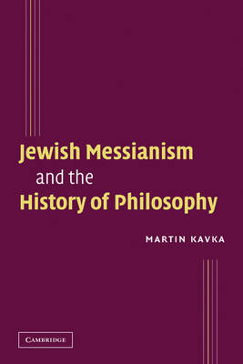 Jewish Messianism and the History of Philosophy by Martin (Florida State University) Kavka