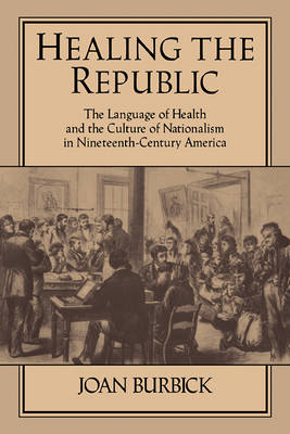 Healing the Republic The Language of Health and the Culture of Nationalism in Nineteenth-Century America by Joan Burbick