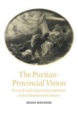 The Puritan-Provincial Vision Scottish and American Literature in the Nineteenth Century by Susan Manning