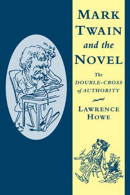 Mark Twain and the Novel The Double-Cross of Authority by Lawrence (Roosevelt University, Chicago) Howe