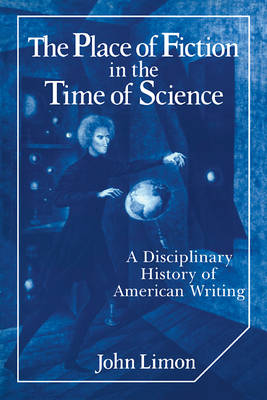 The Place of Fiction in the Time of Science A Disciplinary History of American Writing by John Limon