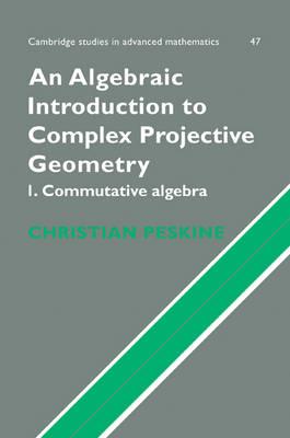 An Algebraic Introduction to Complex Projective Geometry Commutative Algebra by Christian (Universite de Paris VI (Pierre et Marie Curie)) Peskine