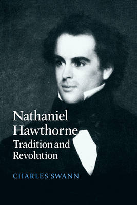 Nathaniel Hawthorne Tradition and Revolution by Charles (Keele University) Swann