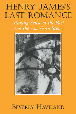 Henry James' Last Romance Making Sense of the Past and the American Scene by Beverly (State University of New York, Stony Brook) Haviland