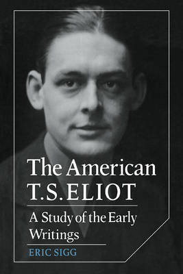 The American T. S. Eliot A Study of the Early Writings by Eric Sigg